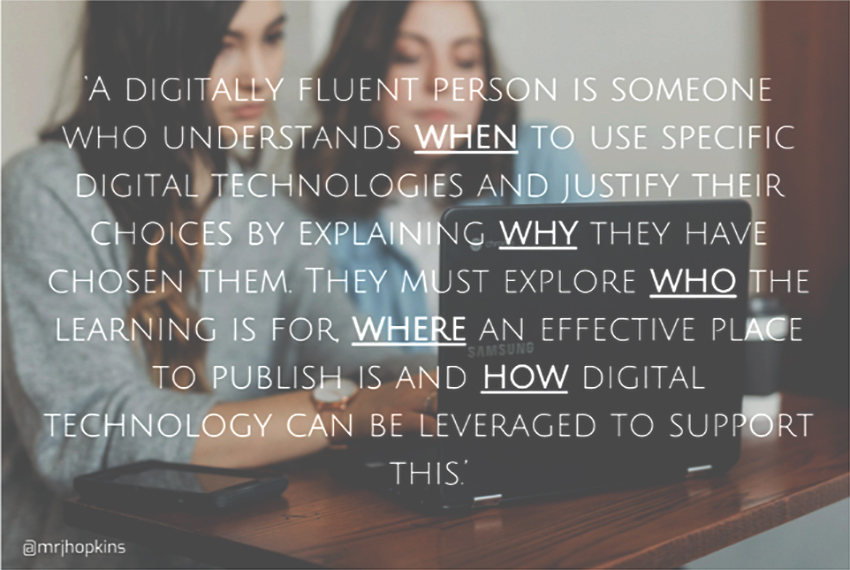 'A digitally fluent person is someone who understands when to use specific digital technologies and justify their choices by explaining why they have chosen them. They must explore who the learning is for, where an effective place to publish is, and how digital technology can be leveraged to support this.'